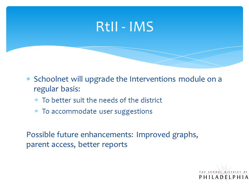  Schoolnet will upgrade the Interventions module on a regular basis:  To better suit the needs of the district  To accommodate user suggestions Pos