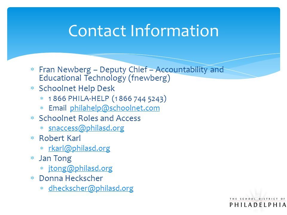  Fran Newberg – Deputy Chief – Accountability and Educational Technology (fnewberg)  Schoolnet Help Desk  1 866 PHILA-HELP (1 866 744 5243)  Email philahelp@schoolnet.com philahelp@schoolnet.com  Schoolnet Roles and Access  snaccess@philasd.org snaccess@philasd.org  Robert Karl  rkarl@philasd.org rkarl@philasd.org  Jan Tong  jtong@philasd.org jtong@philasd.org  Donna Heckscher  dheckscher@philasd.org dheckscher@philasd.org Contact Information