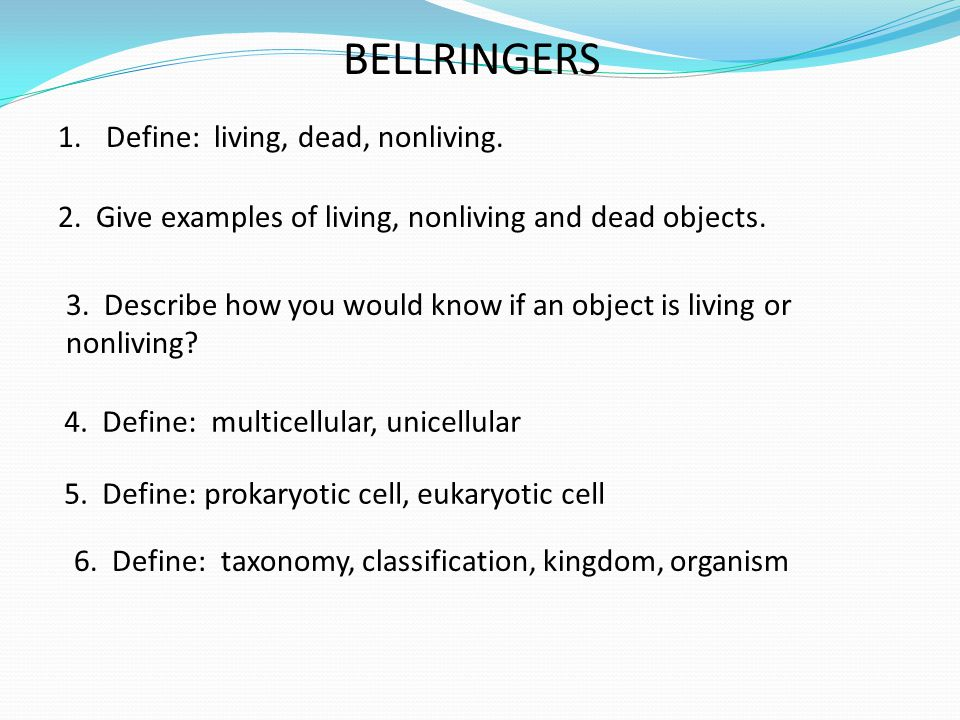 BELLRINGERS 1.Define: living, dead, nonliving. 2. Give examples of living, nonliving and dead objects. 3. Describe how you would know if an object is