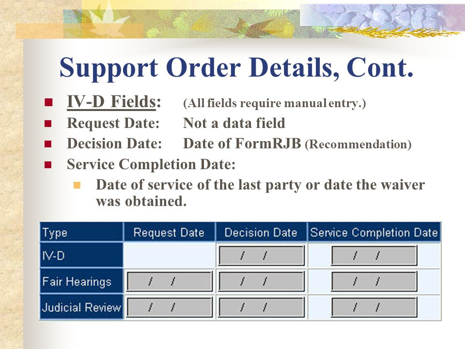 Support Order Details, Cont. IV-D Fields: (All fields require manual entry.) Request Date:Not a data field Decision Date:Date of FormRJB (Recommendati