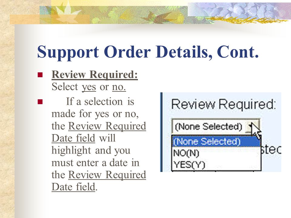Support Order Details, Cont. Review Required: Select yes or no.