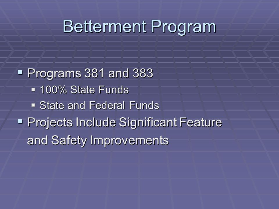 Betterment Program  Programs 381 and 383  100% State Funds  State and Federal Funds  Projects Include Significant Feature and Safety Improvements