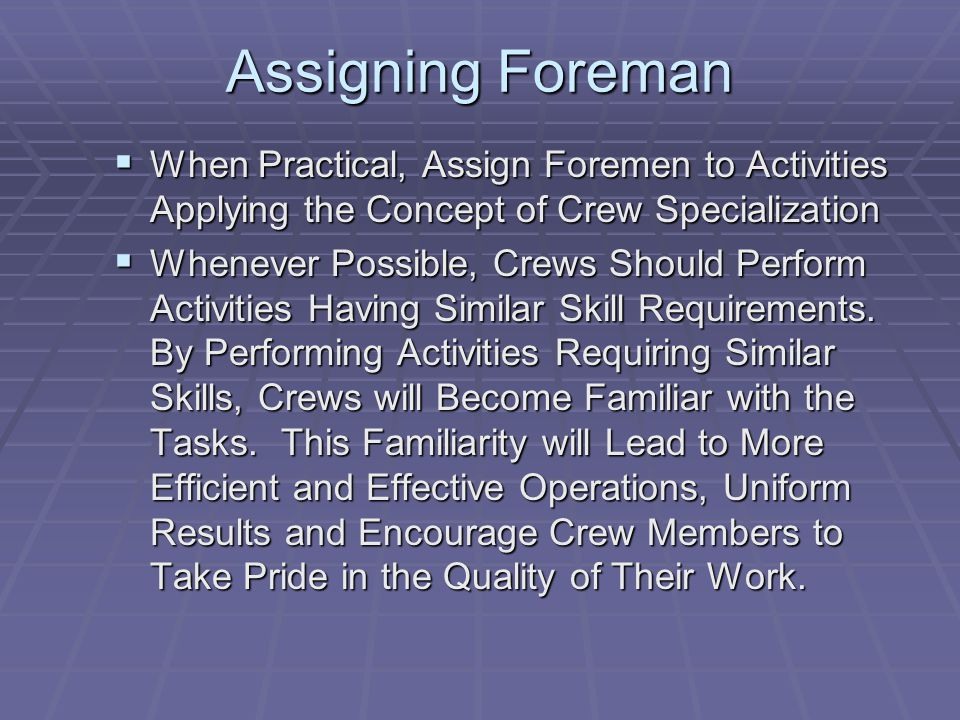 Assigning Foreman  When Practical, Assign Foremen to Activities Applying the Concept of Crew Specialization  Whenever Possible, Crews Should Perform