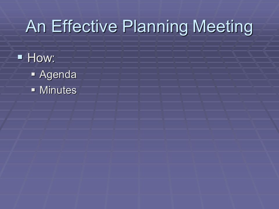 An Effective Planning Meeting  How:  Agenda  Minutes