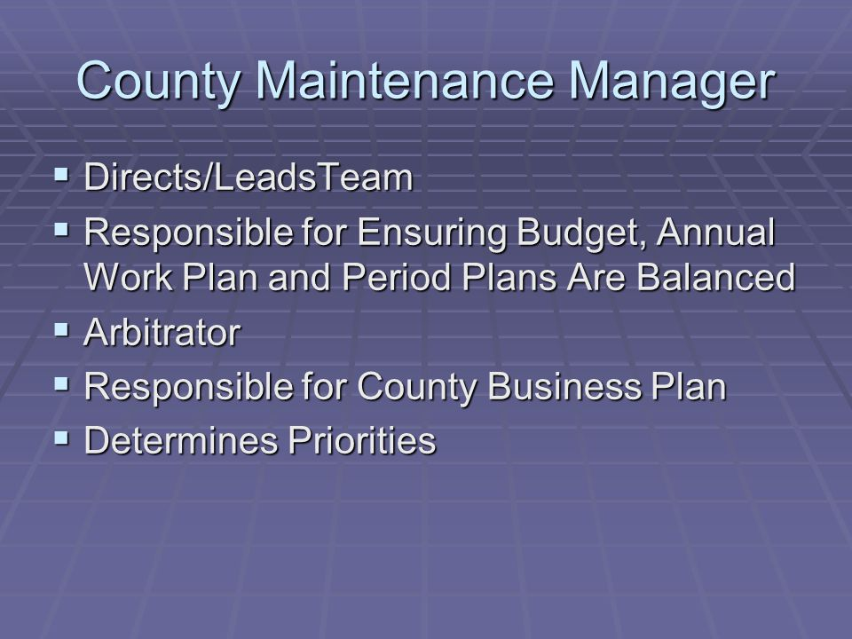 County Maintenance Manager  Directs/LeadsTeam  Responsible for Ensuring Budget, Annual Work Plan and Period Plans Are Balanced  Arbitrator  Respon