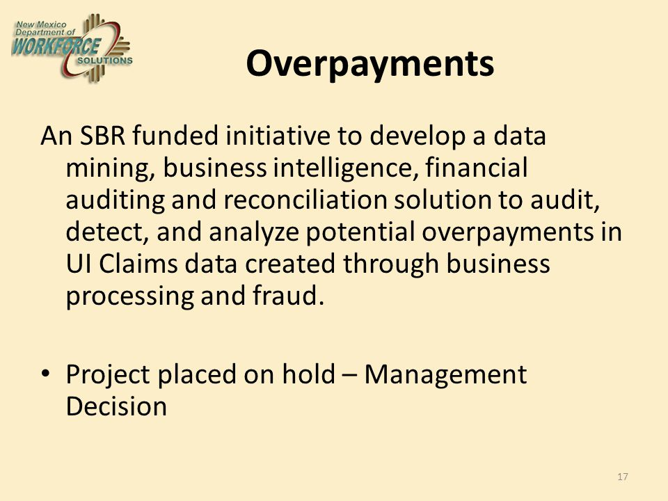 Overpayments An SBR funded initiative to develop a data mining, business intelligence, financial auditing and reconciliation solution to audit, detect, and analyze potential overpayments in UI Claims data created through business processing and fraud.