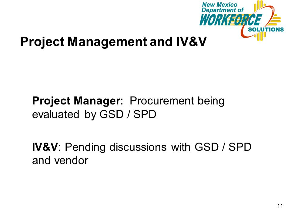 11 Project Management and IV&V Project Manager: Procurement being evaluated by GSD / SPD IV&V: Pending discussions with GSD / SPD and vendor