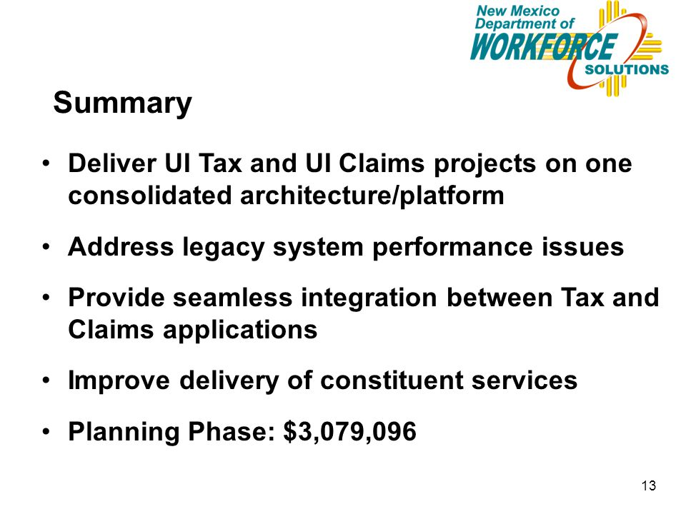 13 Summary Deliver UI Tax and UI Claims projects on one consolidated architecture/platform Address legacy system performance issues Provide seamless i