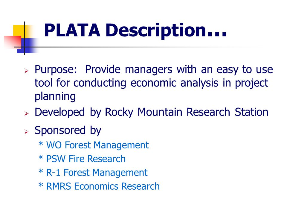 PLATA Description …  Purpose: Provide managers with an easy to use tool for conducting economic analysis in project planning  Developed by Rocky Mountain Research Station  Sponsored by * WO Forest Management * PSW Fire Research * R-1 Forest Management * RMRS Economics Research