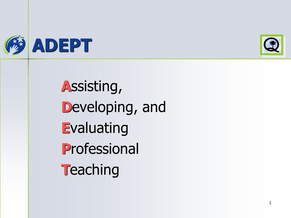 2 ADEPT A Assisting, D Developing, and E Evaluating P Professional T Teaching