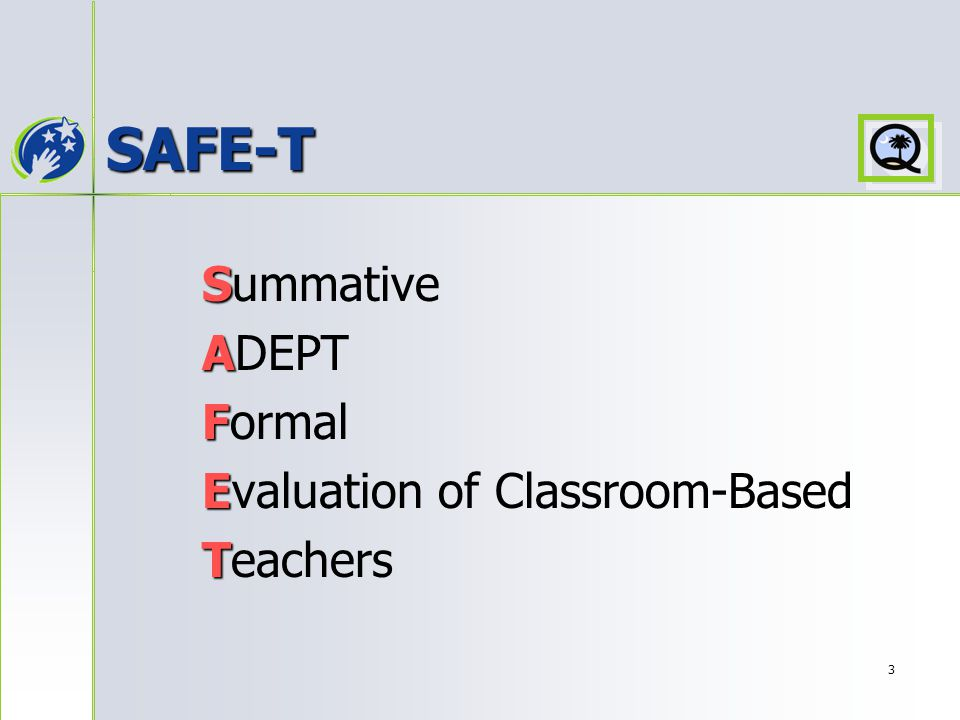 3 SAFE-T S Summative A ADEPT F Formal E Evaluation of Classroom-Based T Teachers