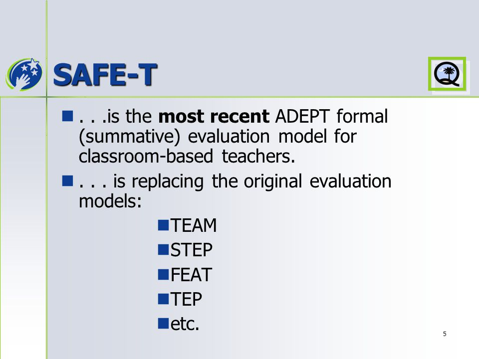 5 SAFE-T...is the most recent ADEPT formal (summative) evaluation model for classroom-based teachers....