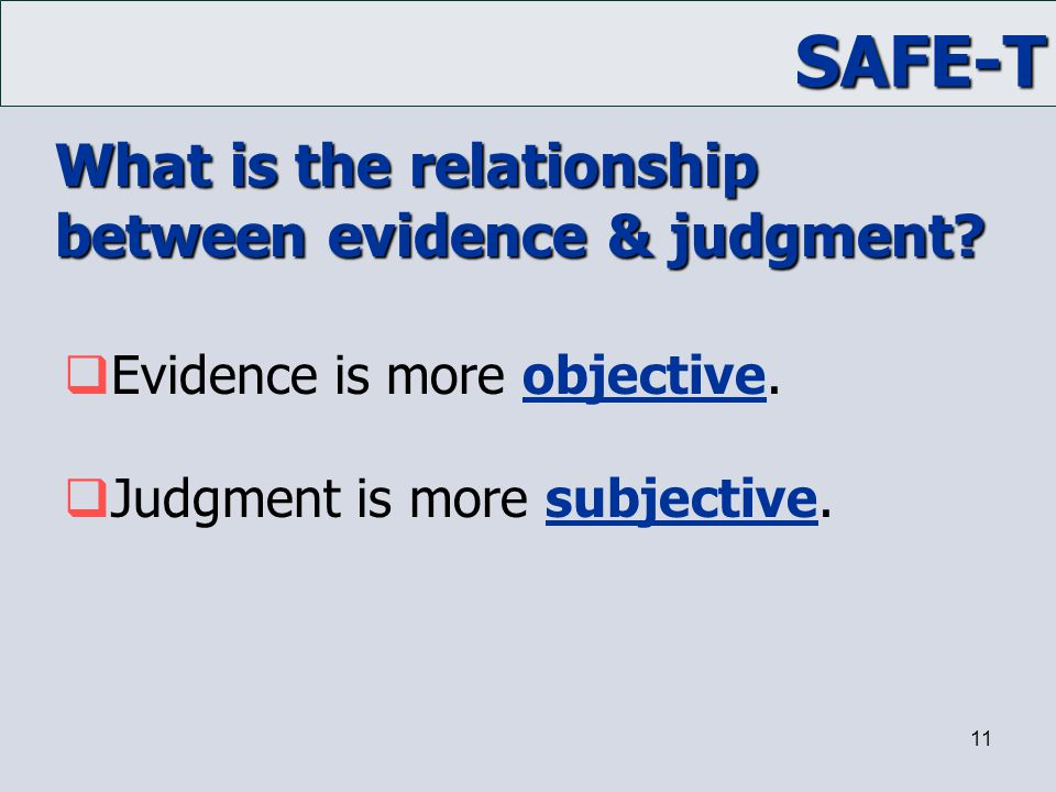 SAFE-T 11 What is the relationship between evidence & judgment?  Evidence is more objective.  Judgment is more subjective.