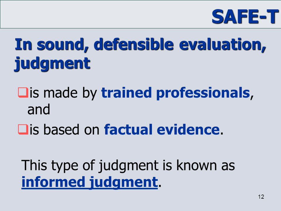 SAFE-T 12 In sound, defensible evaluation, judgment  is made by trained professionals, and  is based on factual evidence. This type of judgment is k