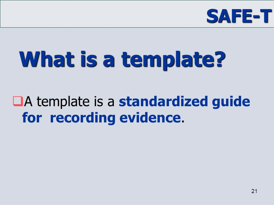 SAFE-T 21 What is a template?  A template is a standardized guide for recording evidence.