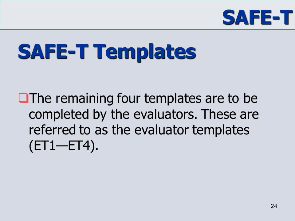 SAFE-T 24 SAFE-T Templates  The remaining four templates are to be completed by the evaluators. These are referred to as the evaluator templates (ET1