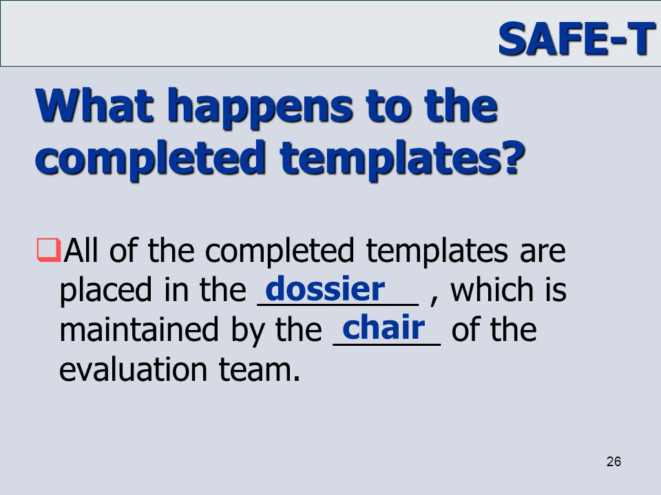 SAFE-T 26 What happens to the completed templates?  All of the completed templates are placed in the _________, which is maintained by the ______ of