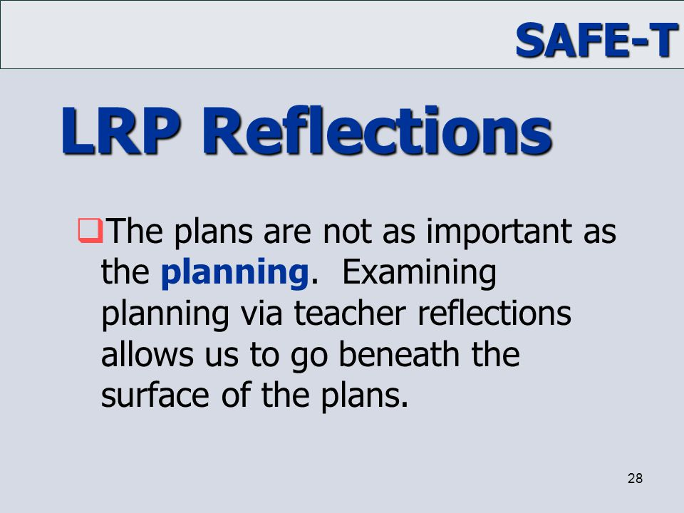 SAFE-T 28 LRP Reflections  The plans are not as important as the planning. Examining planning via teacher reflections allows us to go beneath the sur