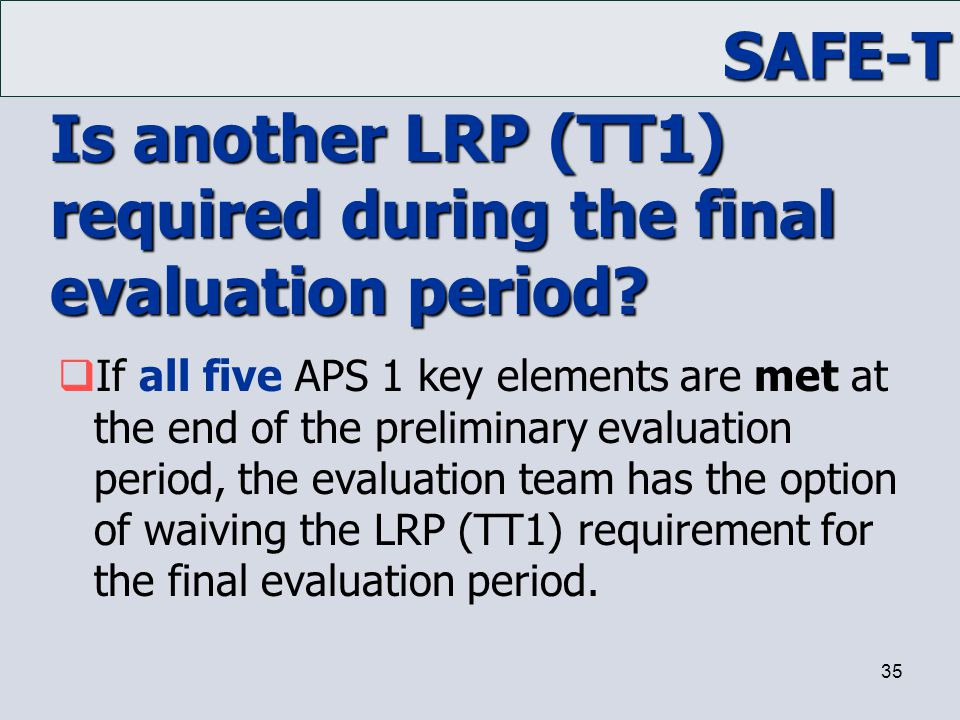 SAFE-T 35 Is another LRP (TT1) required during the final evaluation period?  If all five APS 1 key elements are met at the end of the preliminary eva