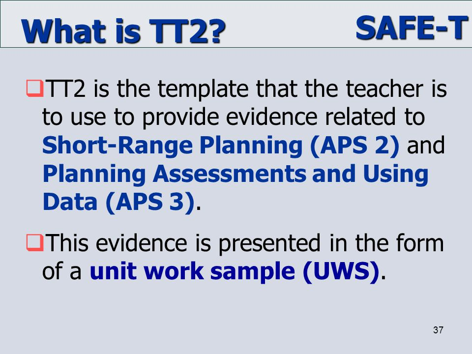 SAFE-T 37 What is TT2?  TT2 is the template that the teacher is to use to provide evidence related to Short-Range Planning (APS 2) and Planning Asses