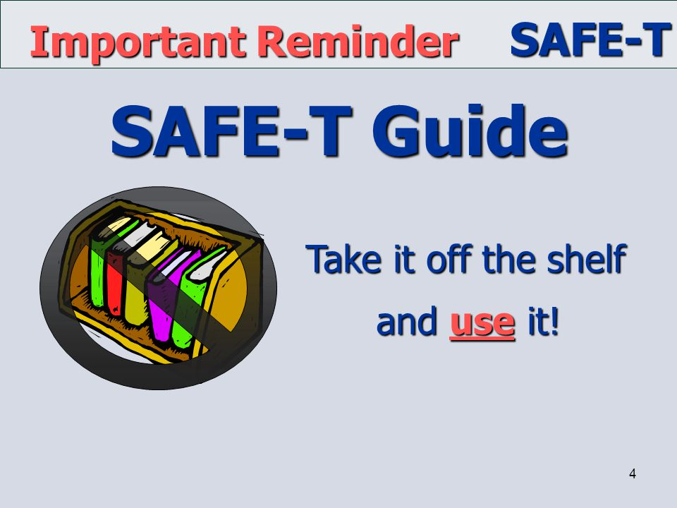 SAFE-T 4 SAFE-T Guide Important Reminder Take it off the shelf and use it!