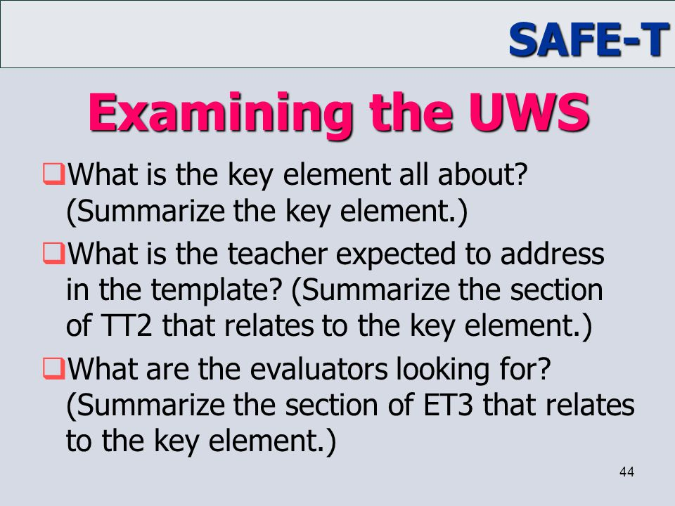 SAFE-T 44 Examining the UWS  What is the key element all about? (Summarize the key element.)  What is the teacher expected to address in the templat