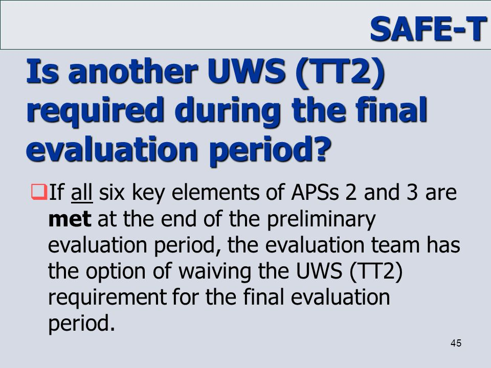 SAFE-T 45 Is another UWS (TT2) required during the final evaluation period?  If all six key elements of APSs 2 and 3 are met at the end of the prelim