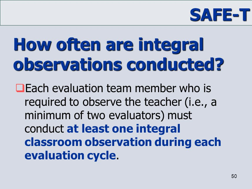 SAFE-T 50 How often are integral observations conducted?  Each evaluation team member who is required to observe the teacher (i.e., a minimum of two