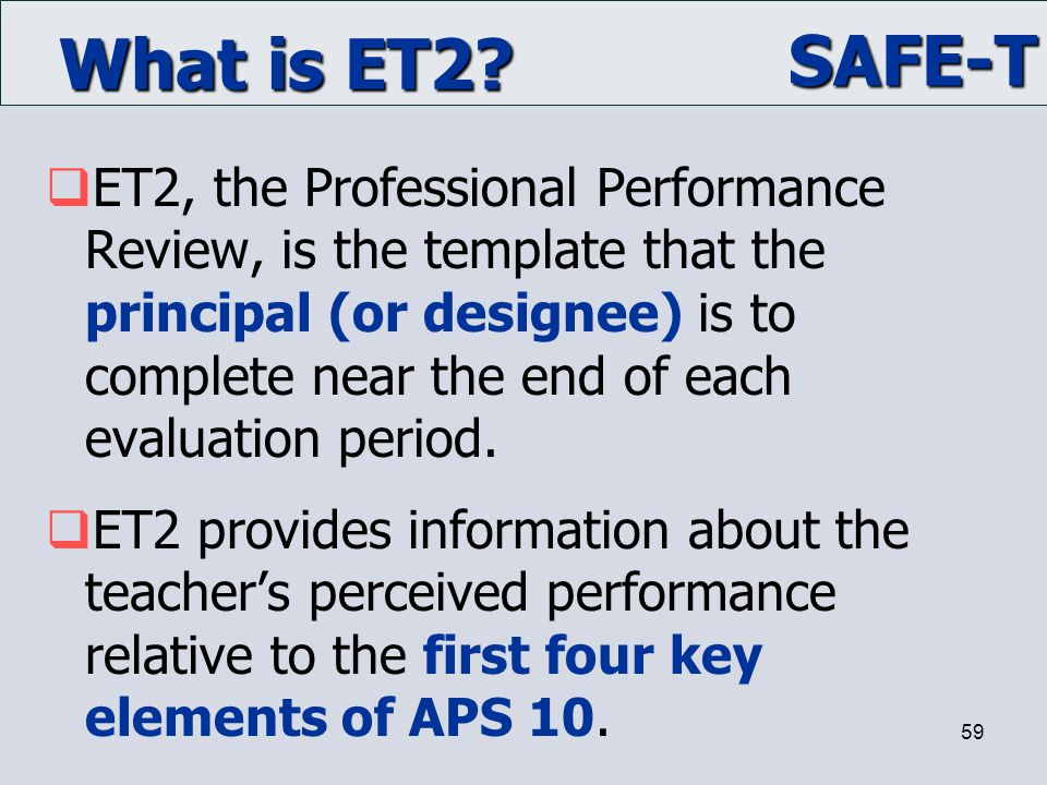 SAFE-T 59 What is ET2?  ET2, the Professional Performance Review, is the template that the principal (or designee) is to complete near the end of eac