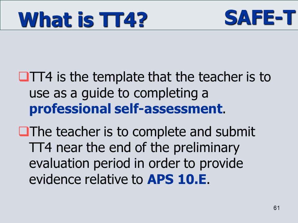 SAFE-T 61 What is TT4?  TT4 is the template that the teacher is to use as a guide to completing a professional self-assessment.  The teacher is to c