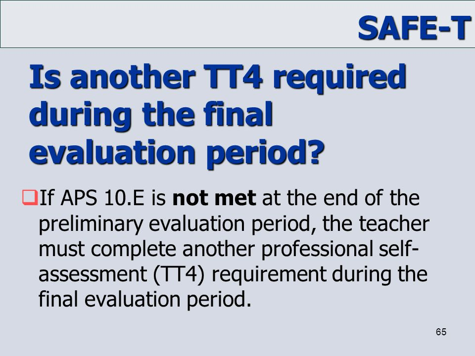 SAFE-T 65 Is another TT4 required during the final evaluation period?  If APS 10.E is not met at the end of the preliminary evaluation period, the te