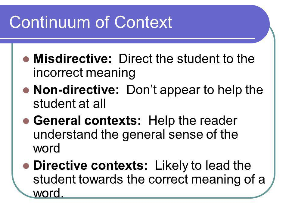 Continuum of Context Misdirective: Direct the student to the incorrect meaning Non-directive: Don't appear to help the student at all General contexts: Help the reader understand the general sense of the word Directive contexts: Likely to lead the student towards the correct meaning of a word.