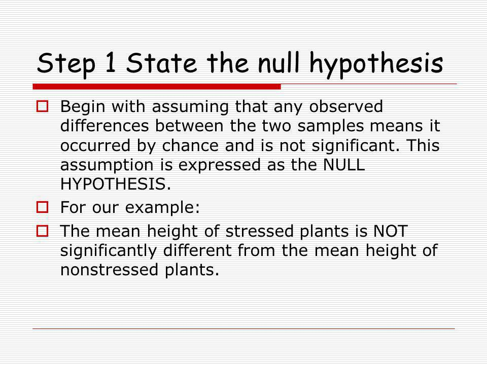 Step 1 State the null hypothesis  Begin with assuming that any observed differences between the two samples means it occurred by chance and is not significant.