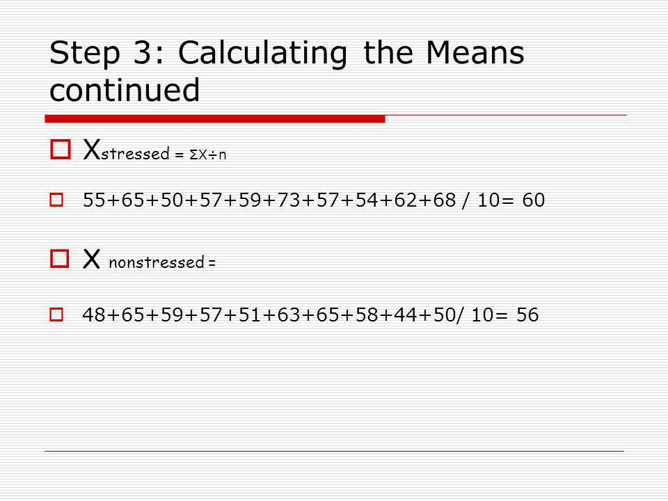 Step 3: Calculating the Means continued  X stressed = ΣX÷n  55+65+50+57+59+73+57+54+62+68 / 10= 60  X nonstressed =  48+65+59+57+51+63+65+58+44+50/ 10= 56