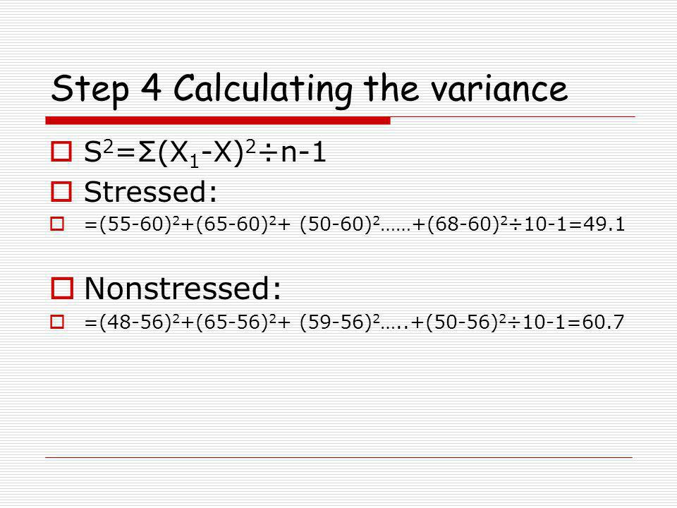 Step 4 Calculating the variance  S 2 =Σ(X 1 -X) 2 ÷n-1  Stressed:  =(55-60) 2 +(65-60) 2 + (50-60) 2 ……+(68-60) 2 ÷10-1=49.1  Nonstressed:  =(48-56) 2 +(65-56) 2 + (59-56) 2 …..+(50-56) 2 ÷10-1=60.7