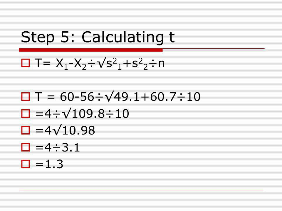 Step 5: Calculating t  T= X 1 -X 2 ÷√s 2 1 +s 2 2 ÷n  T = 60-56÷√49.1+60.7÷10  =4÷√109.8÷10  =4√10.98  =4÷3.1  =1.3
