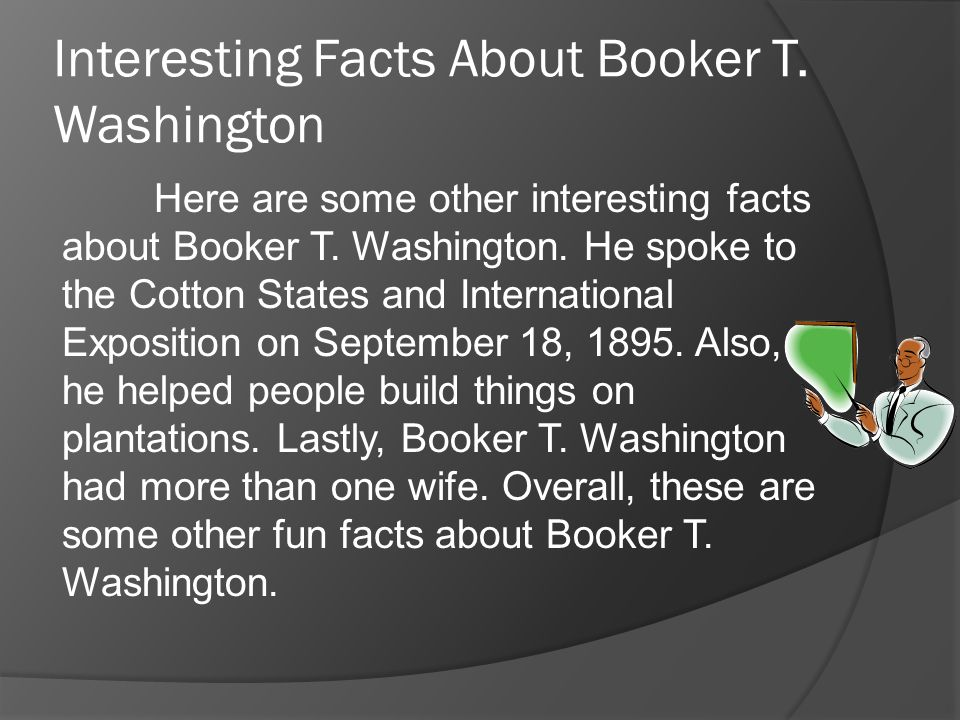 Interesting Facts About Booker T. Washington Here are some other interesting facts about Booker T.