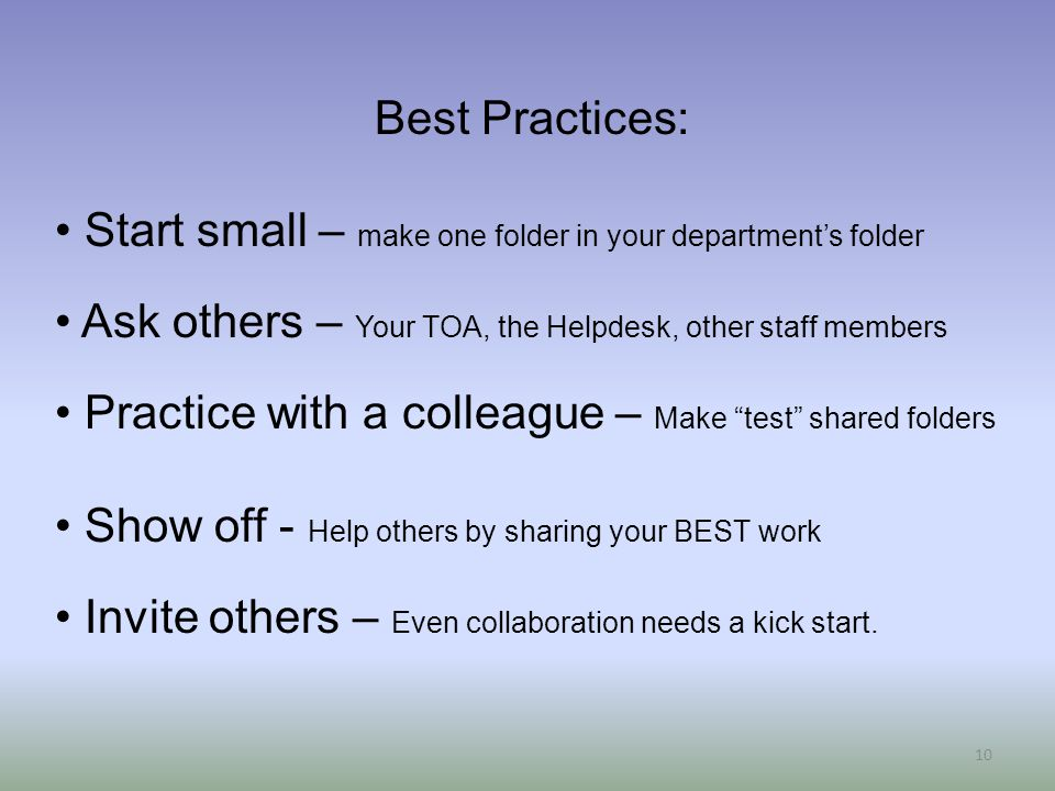 10 Best Practices: Start small – make one folder in your department's folder Ask others – Your TOA, the Helpdesk, other staff members Practice with a colleague – Make test shared folders Show off - Help others by sharing your BEST work Invite others – Even collaboration needs a kick start.