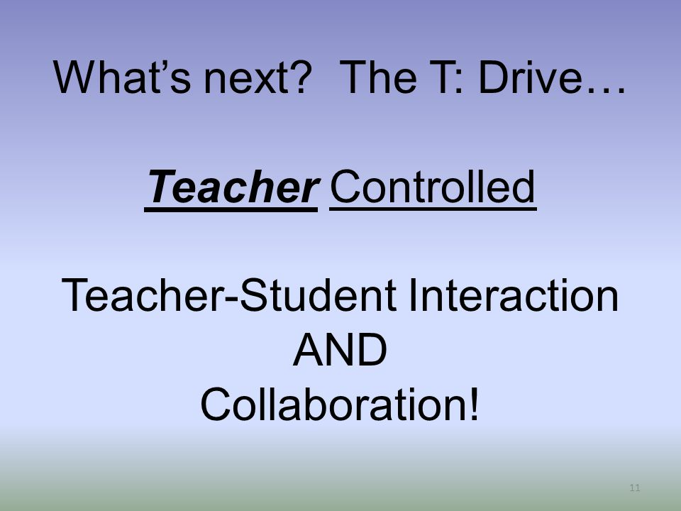 11 What's next The T: Drive… Teacher Controlled Teacher-Student Interaction AND Collaboration!