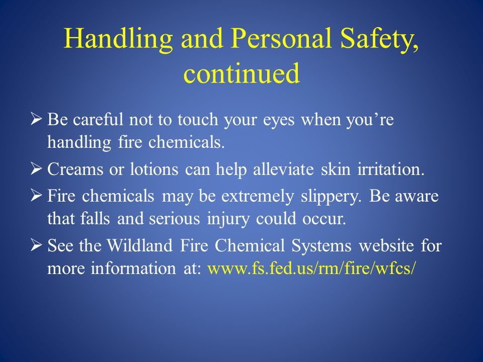 Handling and Personal Safety, continued  Be careful not to touch your eyes when you're handling fire chemicals.  Creams or lotions can help alleviat