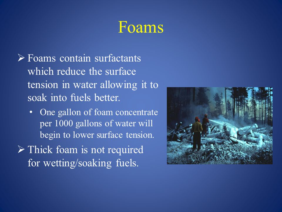 Foams  Foams contain surfactants which reduce the surface tension in water allowing it to soak into fuels better. One gallon of foam concentrate per