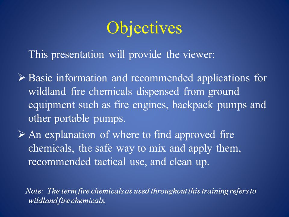 Objectives This presentation will provide the viewer:  Basic information and recommended applications for wildland fire chemicals dispensed from grou