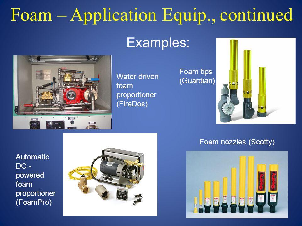 Foam – Application Equip., continued Water driven foam proportioner (FireDos) Foam tips (Guardian) Foam nozzles (Scotty) Automatic DC - powered foam p