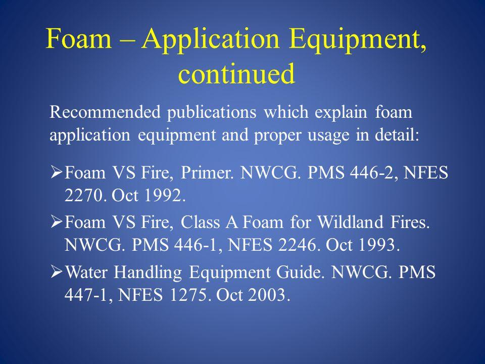 Foam – Application Equipment, continued Recommended publications which explain foam application equipment and proper usage in detail:  Foam VS Fire,