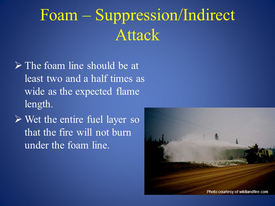 Foam – Suppression/Indirect Attack  The foam line should be at least two and a half times as wide as the expected flame length.  Wet the entire fuel
