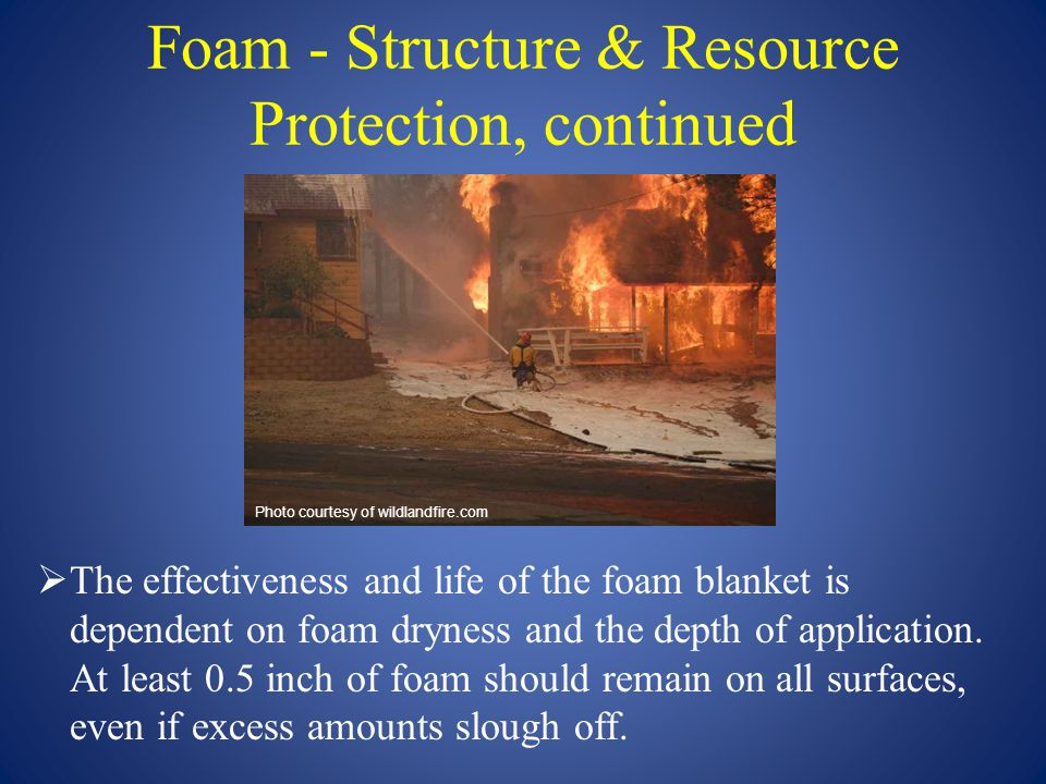 Foam - Structure & Resource Protection, continued  The effectiveness and life of the foam blanket is dependent on foam dryness and the depth of appli