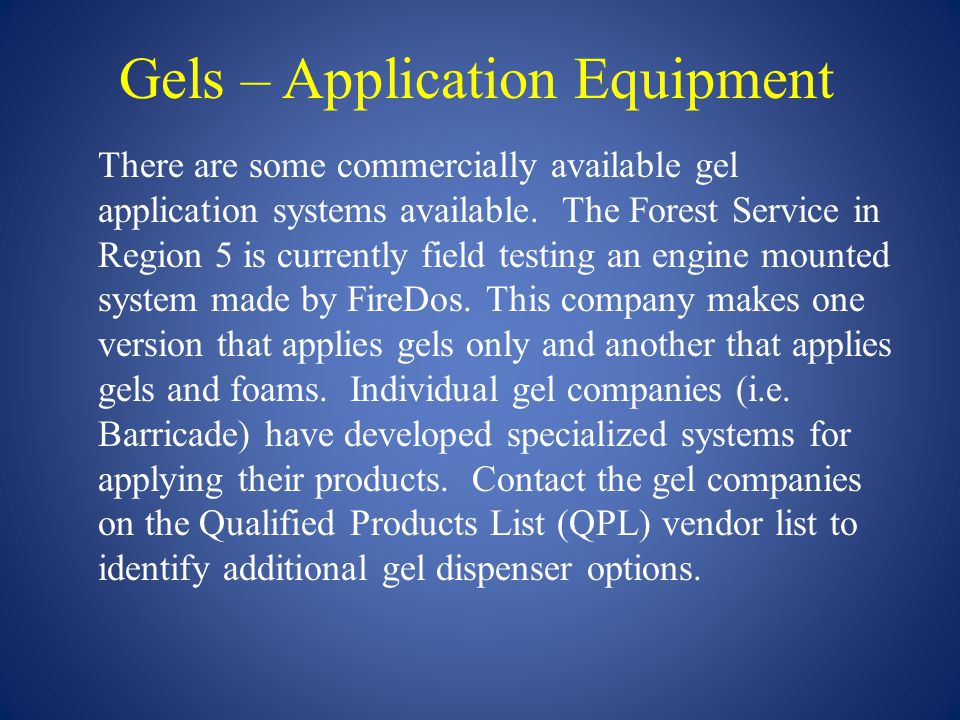 Gels – Application Equipment There are some commercially available gel application systems available. The Forest Service in Region 5 is currently fiel