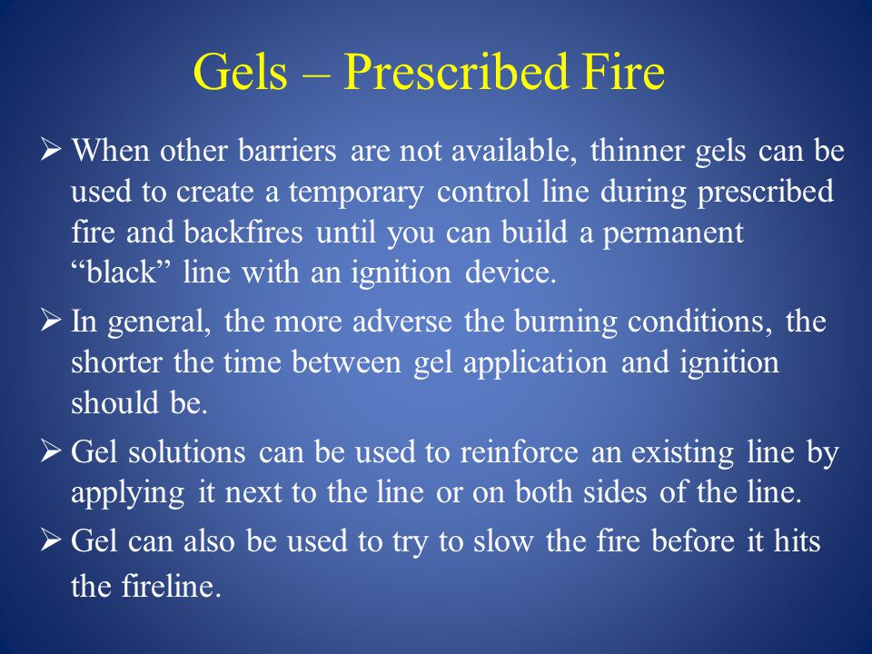 Gels – Prescribed Fire  When other barriers are not available, thinner gels can be used to create a temporary control line during prescribed fire and