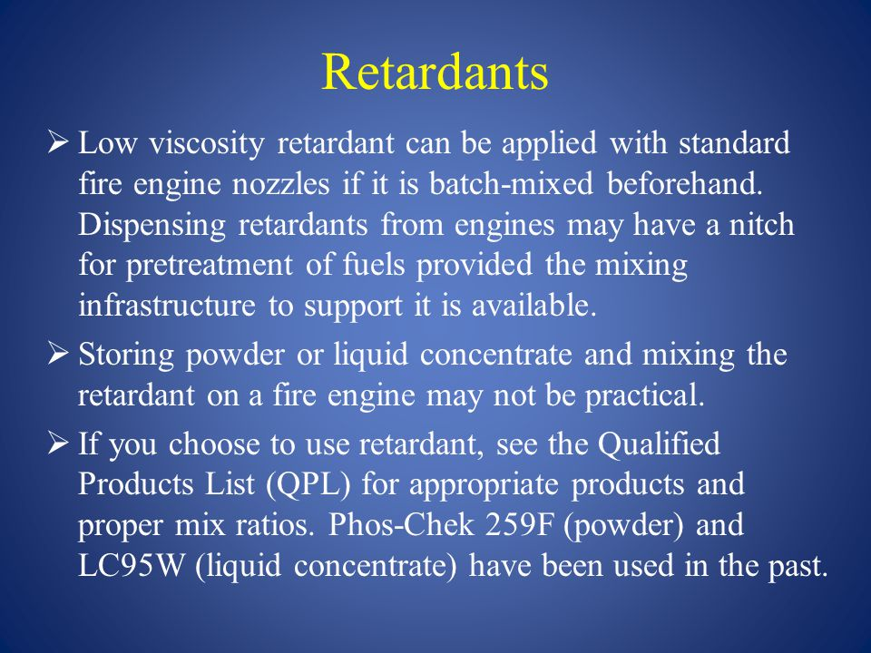 Retardants  Low viscosity retardant can be applied with standard fire engine nozzles if it is batch-mixed beforehand. Dispensing retardants from engi