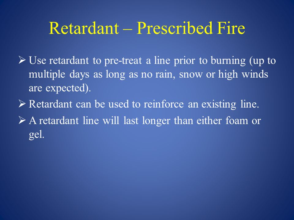 Retardant – Prescribed Fire  Use retardant to pre-treat a line prior to burning (up to multiple days as long as no rain, snow or high winds are expec